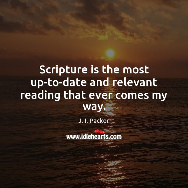 Scripture is the most up-to-date and relevant reading that ever comes my way. J. I. Packer Picture Quote