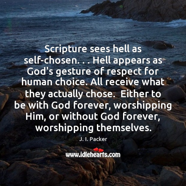 Scripture sees hell as self-chosen. . . Hell appears as God's gesture of respect J. I. Packer Picture Quote
