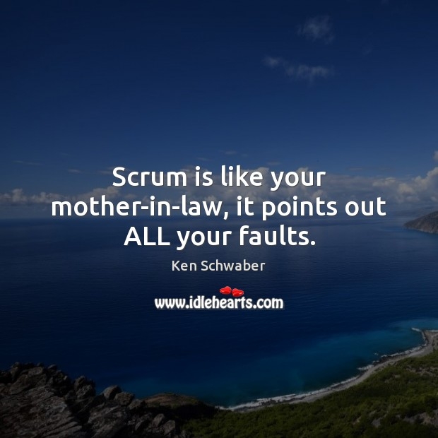 Scrum is like your mother-in-law, it points out ALL your faults. Image
