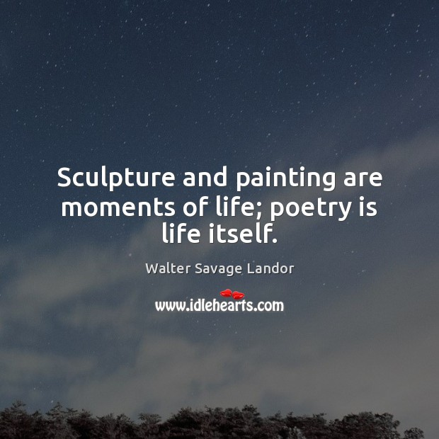 Sculpture and painting are moments of life; poetry is life itself. Walter Savage Landor Picture Quote
