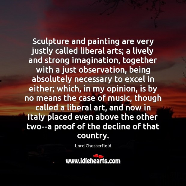 Sculpture and painting are very justly called liberal arts; a lively and Lord Chesterfield Picture Quote