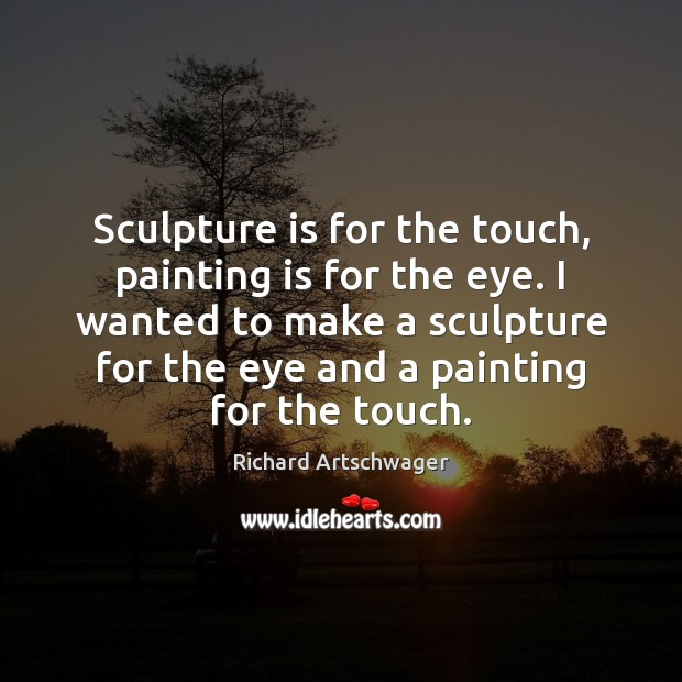 Sculpture is for the touch, painting is for the eye. I wanted Richard Artschwager Picture Quote