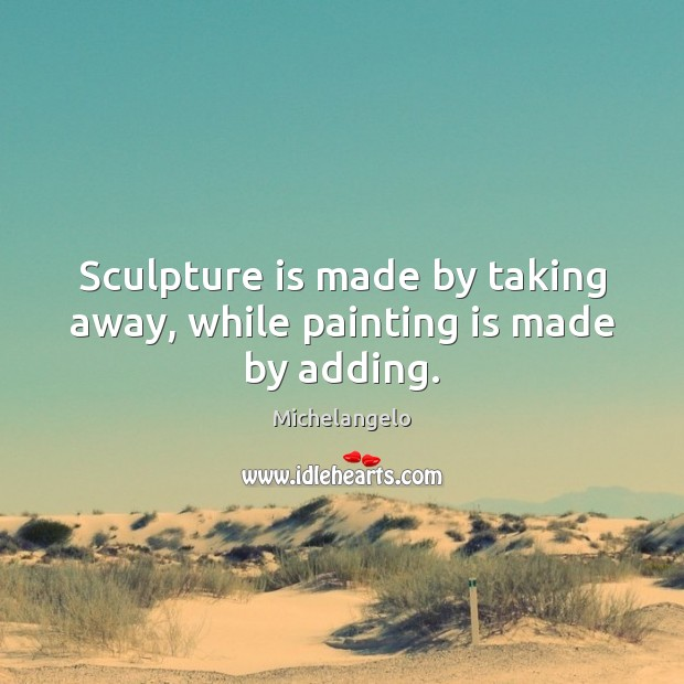 Sculpture is made by taking away, while painting is made by adding. Michelangelo Picture Quote