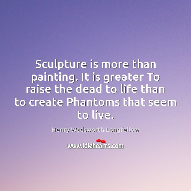 Sculpture is more than painting. It is greater To raise the dead Image