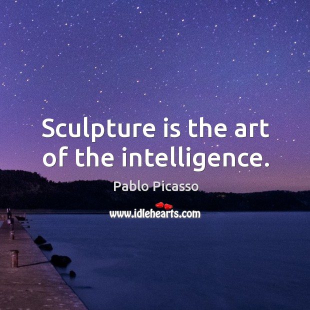 Image, Sculpture is the art of the intelligence.