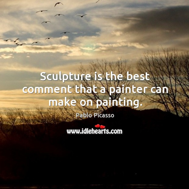 Image, Sculpture is the best comment that a painter can make on painting.
