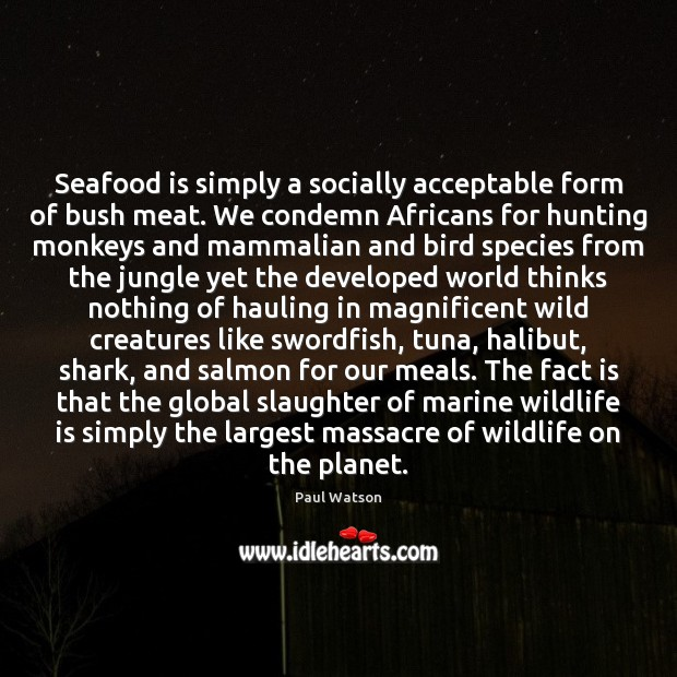 Seafood is simply a socially acceptable form of bush meat. We condemn Paul Watson Picture Quote