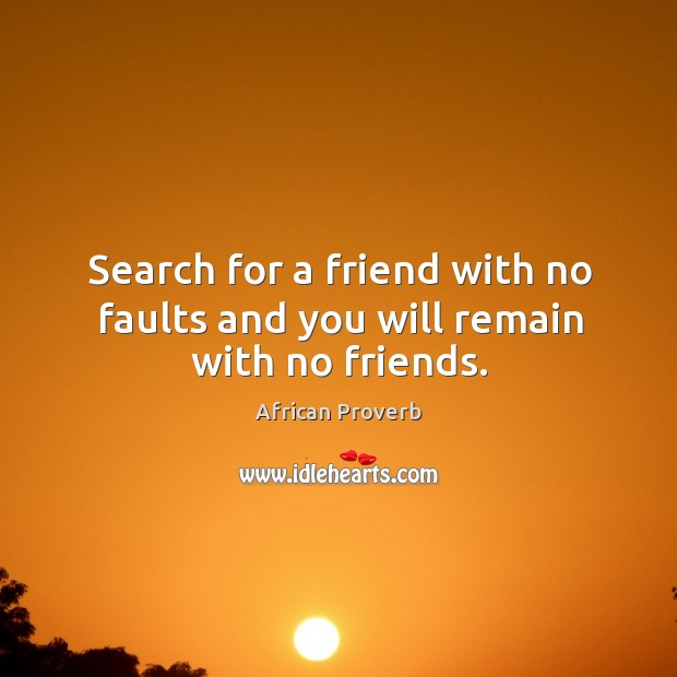 Image, Search for a friend with no faults and you will remain with no friends.