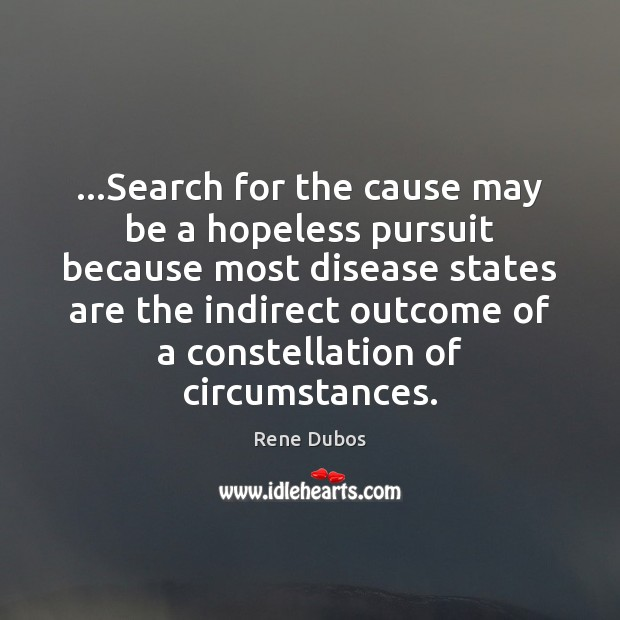 …Search for the cause may be a hopeless pursuit because most disease Rene Dubos Picture Quote