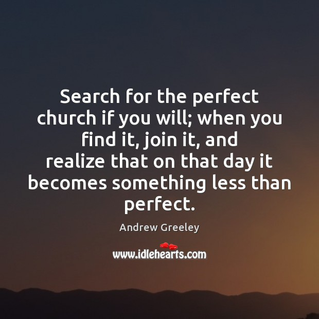 Image, Search for the perfect church if you will; when you find it,