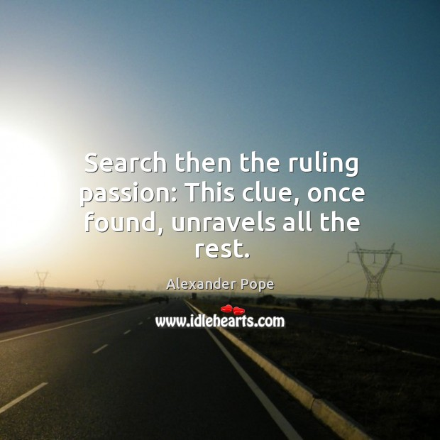 Search then the ruling passion: This clue, once found, unravels all the rest. Image