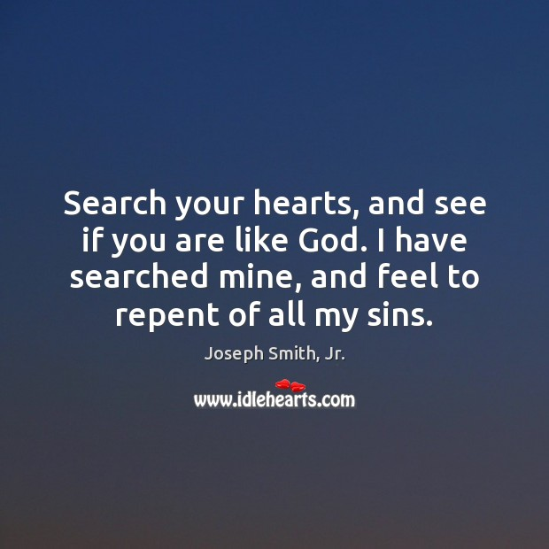 Search your hearts, and see if you are like God. I have Joseph Smith, Jr. Picture Quote