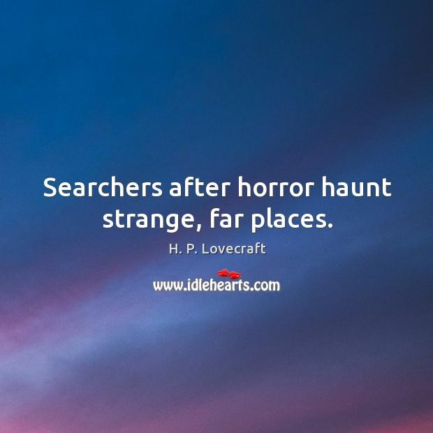 Searchers after horror haunt strange, far places. Image