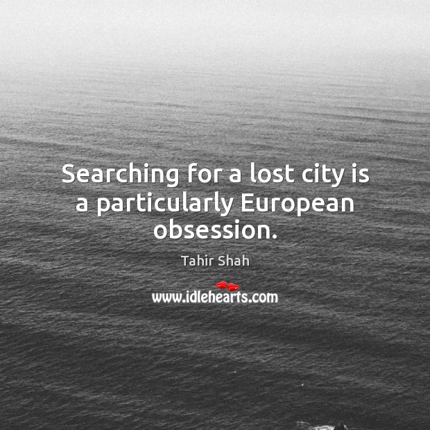 Image, Searching for a lost city is a particularly European obsession.