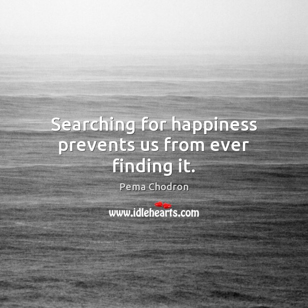 Image, Searching for happiness prevents us from ever finding it.