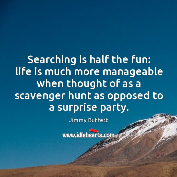 Searching is half the fun: life is much more manageable when thought of as a scavenger hunt as opposed to a surprise party. Image