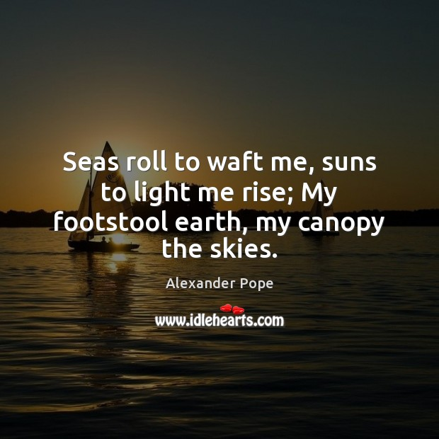 Seas roll to waft me, suns to light me rise; My footstool earth, my canopy the skies. Image