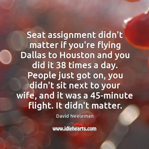 Seat assignment didn't matter if you're flying Dallas to Houston and you David Neeleman Picture Quote