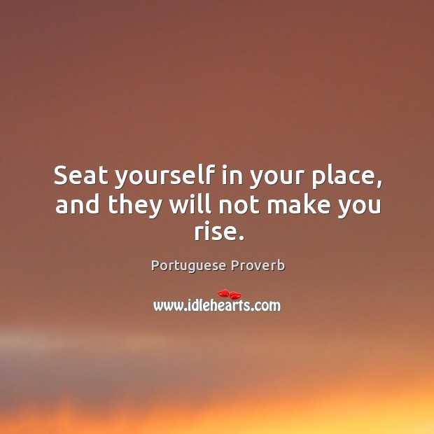 Seat yourself in your place, and they will not make you rise. Image