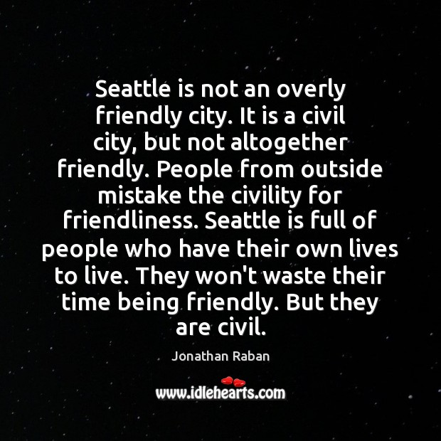 Seattle is not an overly friendly city. It is a civil city, Jonathan Raban Picture Quote