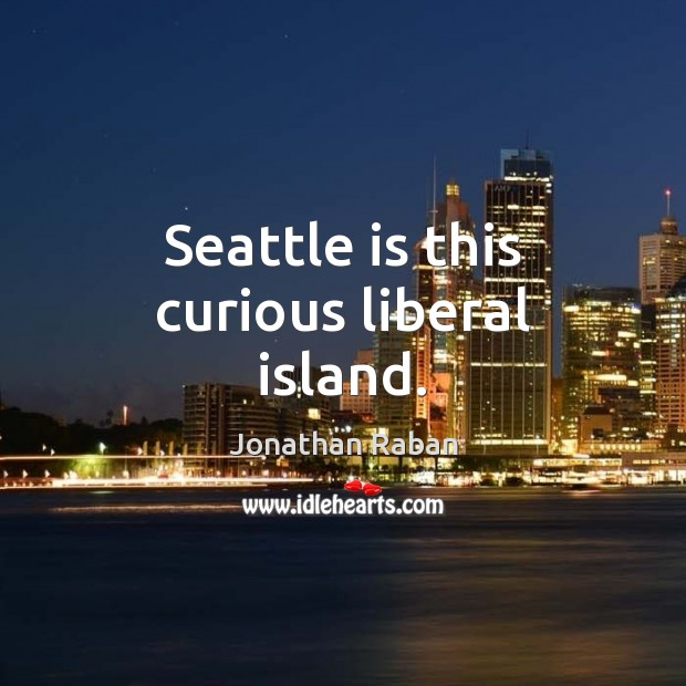 Seattle is this curious liberal island. Jonathan Raban Picture Quote