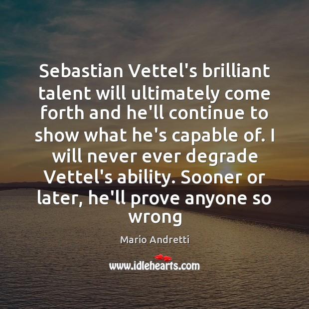 Sebastian Vettel's brilliant talent will ultimately come forth and he'll continue to Mario Andretti Picture Quote