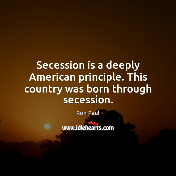 Image, Secession is a deeply American principle. This country was born through secession.