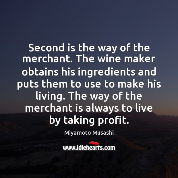Second is the way of the merchant. The wine maker obtains his Miyamoto Musashi Picture Quote