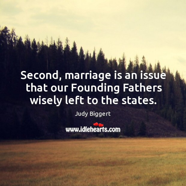 Second, marriage is an issue that our founding fathers wisely left to the states. Image