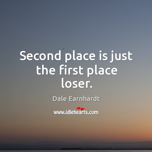 Second place is just the first place loser. Dale Earnhardt Picture Quote