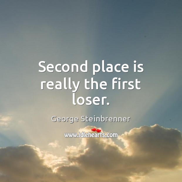 Second place is really the first loser. George Steinbrenner Picture Quote