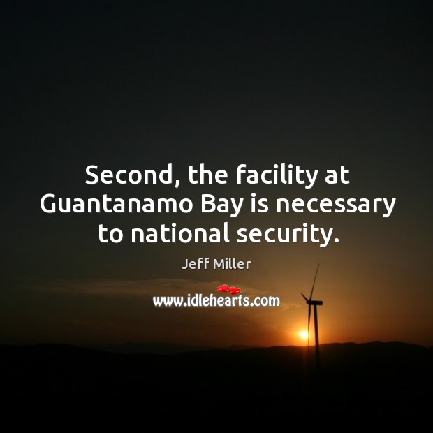 Second, the facility at guantanamo bay is necessary to national security. Image