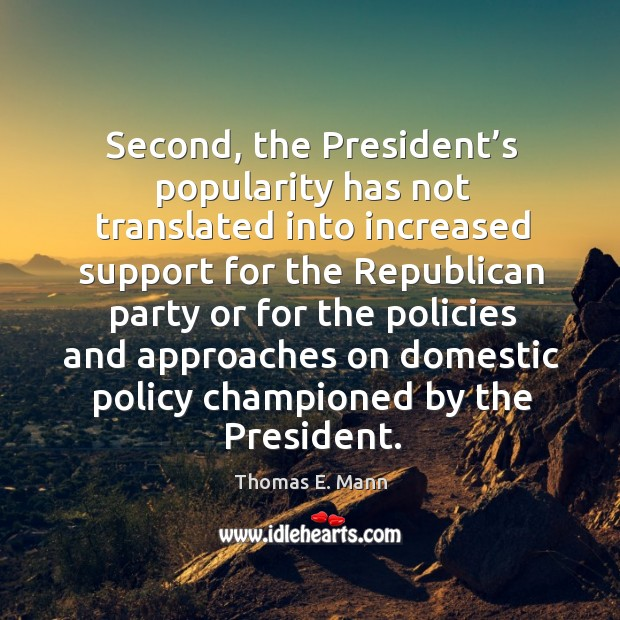 Second, the president's popularity has not translated into increased support for the republican Thomas E. Mann Picture Quote