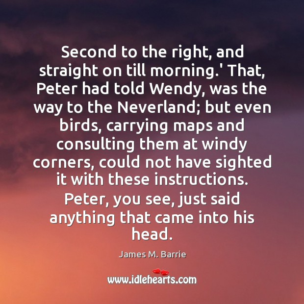 Second to the right, and straight on till morning.' That, Peter James M. Barrie Picture Quote