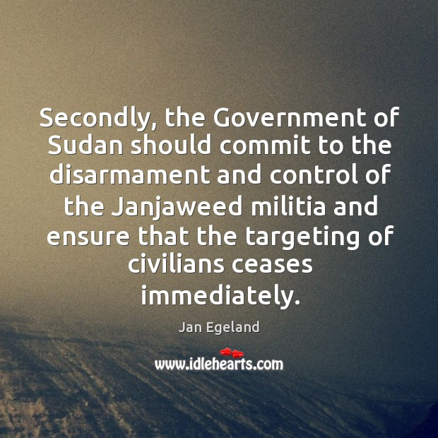 Secondly, the government of sudan should commit to the disarmament and control of the Jan Egeland Picture Quote