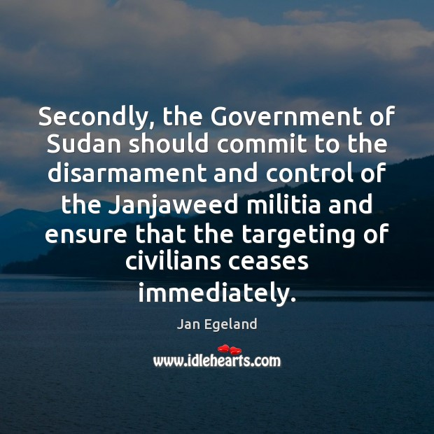 Secondly, the Government of Sudan should commit to the disarmament and control Jan Egeland Picture Quote