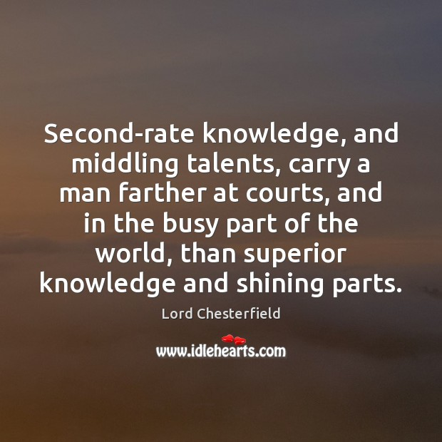 Image, Second-rate knowledge, and middling talents, carry a man farther at courts, and