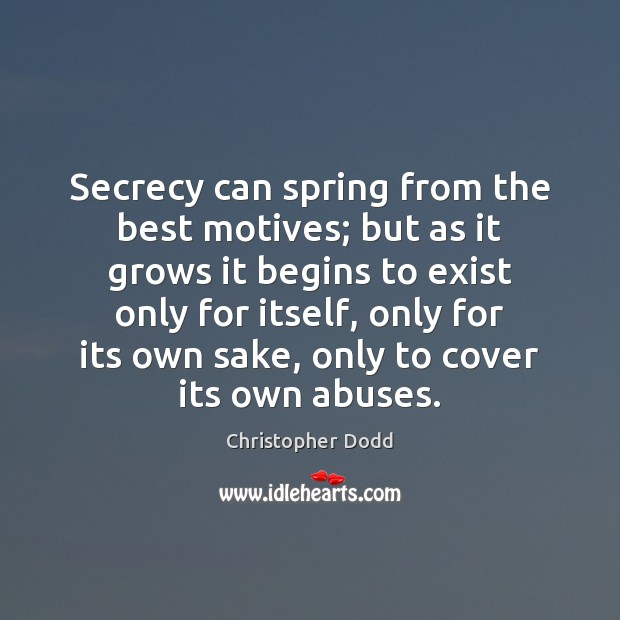 Secrecy can spring from the best motives; but as it grows it Image