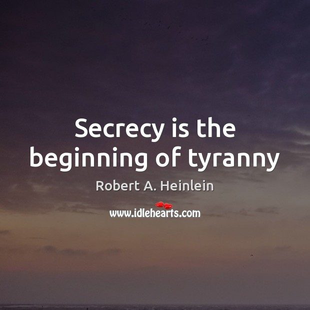 Secrecy is the beginning of tyranny Robert A. Heinlein Picture Quote