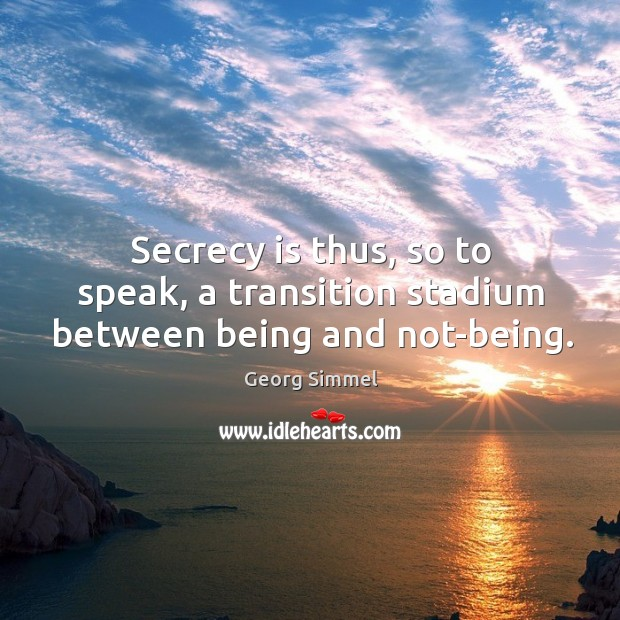 Secrecy is thus, so to speak, a transition stadium between being and not-being. Image
