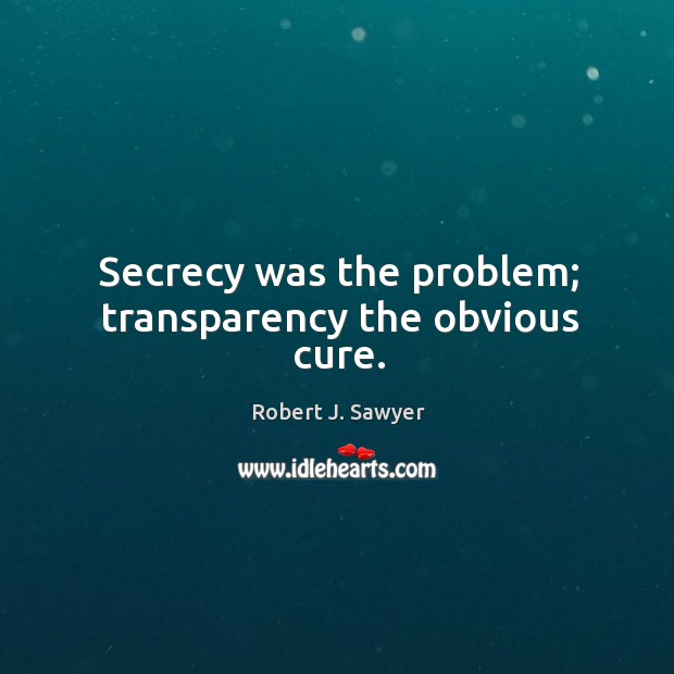Secrecy was the problem; transparency the obvious cure. Image
