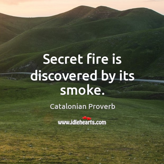 Secret fire is discovered by its smoke. Catalonian Proverbs Image
