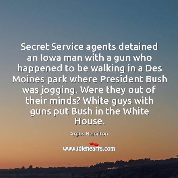 Secret Service agents detained an Iowa man with a gun who happened Argus Hamilton Picture Quote