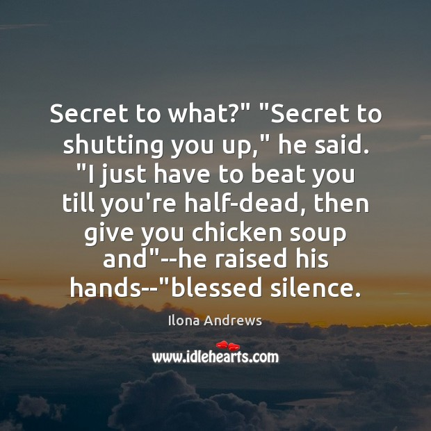 """Image, Secret to what?"""" """"Secret to shutting you up,"""" he said. """"I just"""