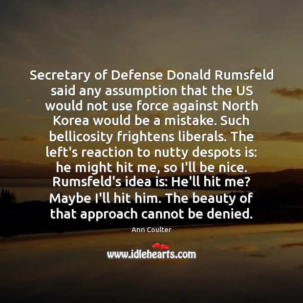 Secretary of Defense Donald Rumsfeld said any assumption that the US would Ann Coulter Picture Quote