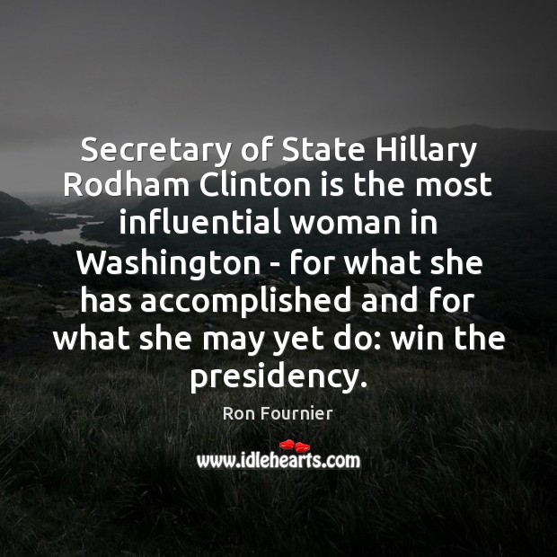 Secretary of State Hillary Rodham Clinton is the most influential woman in Ron Fournier Picture Quote