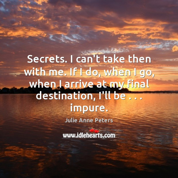 Secrets. I can't take then with me. If I do, when I Julie Anne Peters Picture Quote