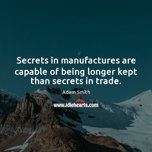 Secrets in manufactures are capable of being longer kept than secrets in trade. Adam Smith Picture Quote