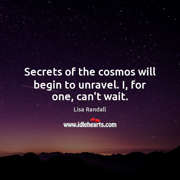 Secrets of the cosmos will begin to unravel. I, for one, can't wait. Lisa Randall Picture Quote
