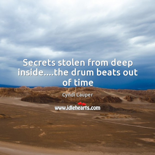 Secrets stolen from deep inside….the drum beats out of time Cyndi Lauper Picture Quote